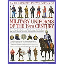 An Illustrated Encyclopaedia of Military Uniforms of the 19th Century: A Stunning Expert Guide to the Uniforms of the Crimean War, the War of German Civil War, the Boer War and the Balkan Wars