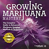 Marijuana Growing: Mastery: The Complete Guide to Advanced Marijuana Growing Methods and Techniques