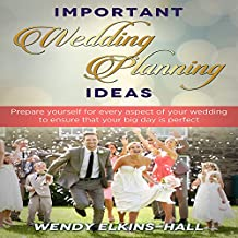 Important Wedding Planning Ideas: Prepare Yourself for Every Aspect of Your Wedding to Ensure That Your Day Is Perfect