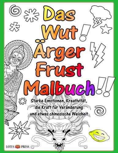 Das Wut Ärger Frust Malbuch: Starke Emotionen, Kreativität, die Kraft für Veränderung und etwas chinesische Weisheit