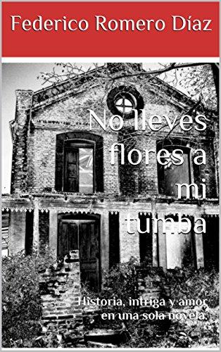 No lleves flores a mi tumba: Historia, intriga y amor en una sola novela. por Federico Romero Díaz