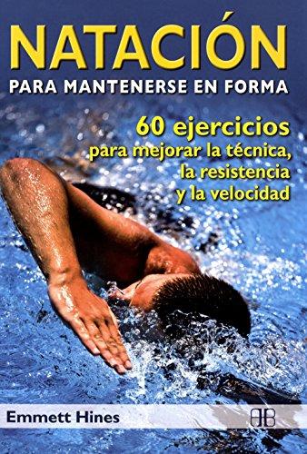 Natación para mantenerse en forma: 60 ejercicios para mejorar la técnica, la resistencia y la velocidad por Emmett Hines