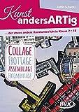 Kunst andersARTig - der etwas andere Kunstunterricht in Klasse 7-10: Collage, Frottage, Assemblage, Fotomontage