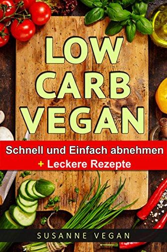 Low Carb VEGAN - SCHNELL & Gesund abnehmen (abnehmen ohne sport, low carb kochbuch,gesund abnehmen, Gesunde Ernährung) -