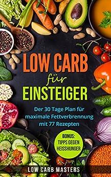 Low Carb für Einsteiger: Der 30 Tage Plan für maximale Fettverbrennung mit 77 Rezepten (Low Carb, schnell abnehmen, abnehmen ohne sport, low carb kochbuch, ... carb rezepte, diätplan, gesund abnehmen)