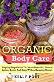 Organic Body Care Step-by-Step Guide To Create Beautiful, Natural Lotion, Butter And Soap Without Leaving Home! (Lotion making, Lotion bars, Lotion bar recipes, Lotion diy, Lotion making books)