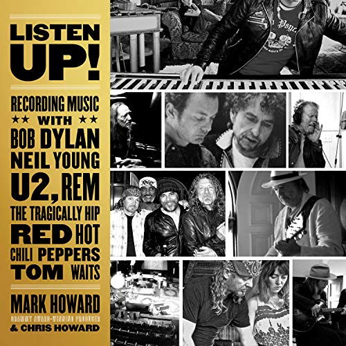 Listen Up!: Recording Music With Bob Dylan, Neil Young, U2, R.e.m., the Tragically Hip, Red Hot Chili Peppers, Tom Waits di Mark Howard