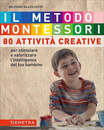 Il metodo Montessori a casa tua. 80 attività creative. Per stimolare e valorizzare l'intelligenza del tuo bambino: 1