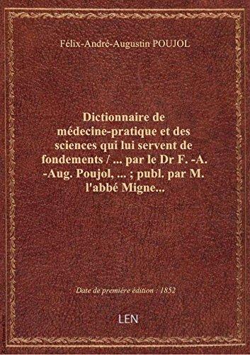 Dictionnaire de médecine-pratique et des sciences qui lui servent de fondements / ... par le Dr F.-A par Félix-André-Augustin