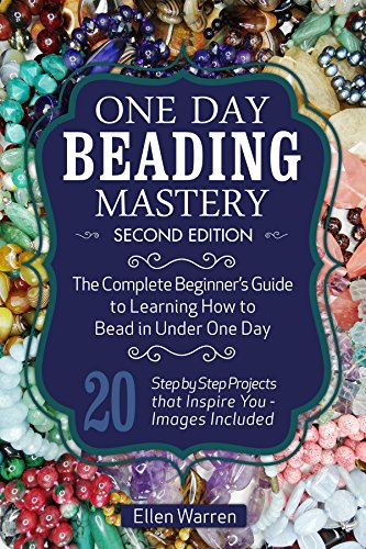 BEADING: ONE DAY BEADING MASTERY - 2ND EDITION: The Complete Beginner's Guide to Learn How to Bead in Under One Day -10 Step by Step Bead Projects That Inspire You - Images Included (English Edition)