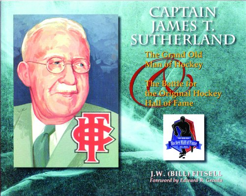 Captain James T. Sutherland: The Grand Old Man of Hockey & the Battle for the Original Hockey Hall of Fame por J. W. (Bill) Fitsell