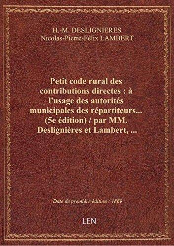 Petit code rural des contributions directes : à l'usage des autorités municipales des répartiteurs..