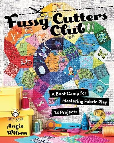 Fussy Cutters Club: A Boot Camp for Mastering Fabric Play - 14 Projects - Quilting Cutter