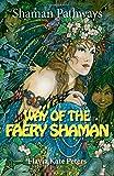 Way of the Faery Shaman: The Book of Spells, Incantations, Meditations & Faery Magic