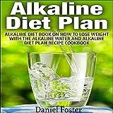 Alkaline Diet Plan: Alkaline Diet Book on How to Lose Weight with the Alkaline Water and Alkaline Diet Plan Recipe Cookbook