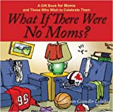 What If There Were No Moms?: A Gift Book for Moms and Those Who Wish to Celebrate Them by Caron Chandler Loveless (2008-03-04)