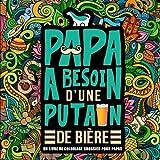 Papa a besoin d'une p*tain de bière : Un livre de coloriage grossier pour papas: Un livre de coloriage pour adultes et un cadeau unique pour hommes, ... et une art-thérapie colorée et antistress