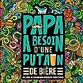 Papa a besoin d'une p*tain de bière - Un livre de coloriage grossier pour papas: Un livre de coloriage pour adultes et un cadeau unique pour hommes, ... et une art-thérapie colorée et antistress