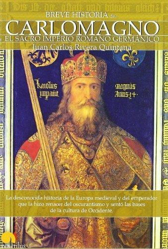Breve historia de Carlomagno y el Sacro Imperio Romano Germánico: La desconocida historia de la Europa medieval y del emperador que la hizo renacer ... y sentó las bases de la cultura de Occidente
