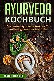 Ayurveda Kochbuch: Die besten Ayurveda Rezepte für ernährungsbewusste Menschen.
