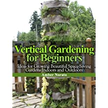 Vertical Gardening for Beginners: Ideas for Growing Beautiful Space-Saving Gardens Indoors and Outdoors (English Edition)