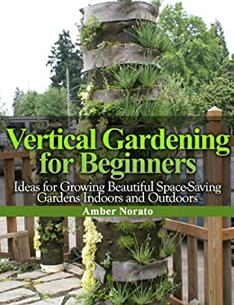 Vertical Gardening for Beginners: Ideas for Growing Beautiful Space-Saving Gardens Indoors and Outdoors (English Edition) par [Norato, Amber]