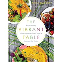 The Vibrant Table: Recipes from My Always Vegetarian, Mostly Vegan, and Sometimes Raw Kitchen by Anya Kassoff (2015-09-29)