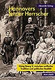 Hannovers letzter Herrscher: König Georg V. zwischen welfischer Tradition und politischer Realität