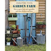 Creating Your Garden Farm: How to Grow Fruit and Vegetables and Raise Chickens and Bees