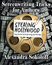 Screenwriting Tricks for Authors (and Screenwriters!): STEALING HOLLYWOOD: Story structure secrets for writing your BEST book (Volume 3) by Alexandra Sokoloff (2015-08-07)