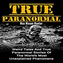 True Paranormal: Weird Tales and True Paranormal Stories of the World's Most Unexplained Phenomena