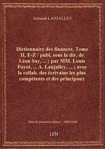 Dictionnaire des finances. Tome II, E-Z / publ. sous la dir. de Léon Say,... ; par MM. Louis Foyot,