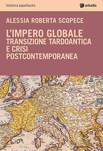L'impero globale. Transizione tardo antica e crisi post-contemporanea (Historica paperbacks) por Alessia Roberta Scopece