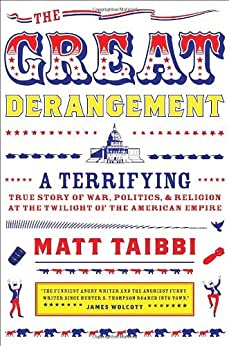 The Great Derangement: A Terrifying True Story of War, Politics, and Religion at the Twilight of the American Empire by [Taibbi, Matt]