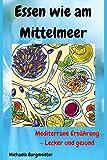 Essen wie am Mittelmeer: Mediterrane Ernährung - Lecker und gesund - Michaela Burgmeister