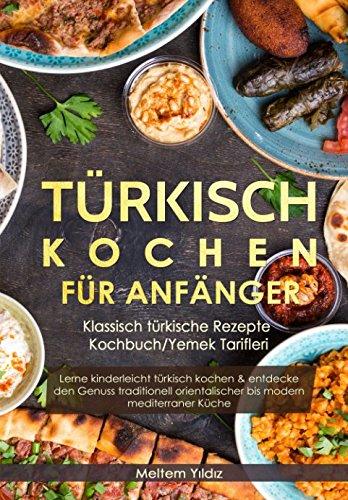 Türkisch Kochen für Anfänger: Klassisch türkische Rezepte - Kochbuch/Yemek Tarifleri: Lerne kinderleicht türkisch kochen & entdecke den Genuss traditionell orientalischer bis modern mediterraner Küche