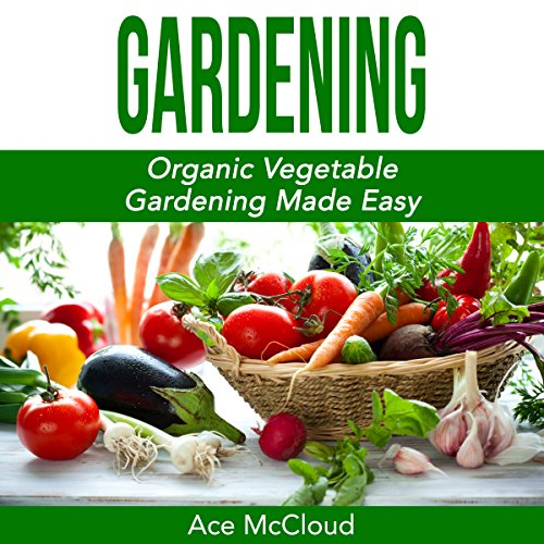 Gardening: Organic Vegetable Gardening Made Easy - Ace McCloud - Unabridged