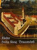 Das Kloster Heilig Kreuz in Donauwörth: Von der Gegenreformation bis zur Säkularisation - Gabriele Deibler