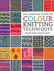 The Essential Guide to Colour Knitting Techniques by Margaret Radcliffe (2009-08-28)