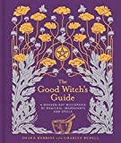 The Good Witch's Guide: A Modern-Day Wiccapedia of Magickal Ingredients and Spells (M...