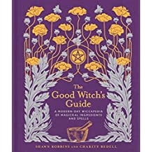 The Good Witch's Guide: A Modern-Day Wiccapedia of Magickal Ingredients and Spells (Modern-Day Witch)