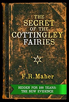 The Secret of the Cottingley Fairies: Hidden for 100 Years: The New Evidence by [Maher, F.R.]