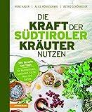 Die Kraft der Südtiroler Kräuter nutzen: 350 Rezepte und Tipps für Wohlbefinden, Schönheit, Küche, Haus und Garten