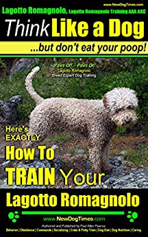 Lagotto Romagnolo, Lagotto Romagnolo Training AAA AKC: Think Like a Dog, but Don't Eat Your Poop! | Lagotto Romagnolo Breed Expert Training |: How To Train Your Lagotto Romagnolo by [Pearce Lagotto Romagnolo Puppy, Paul Allen]