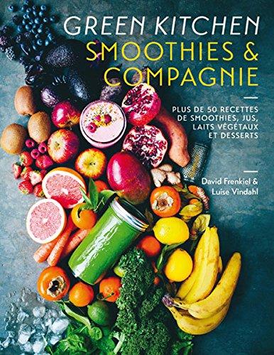 Green Kitchen:Smoothies & compagnie: Plus de 50 recettes de smoothies, jus, laits végétaux et desserts