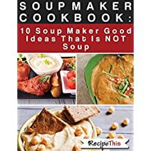 Soup Maker Cook Book: 10 Soup Maker Good Ideas That Is NOT Soup (Recipe This $1.99 Cookbooks) (English Edition)