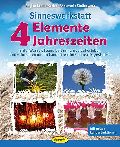 Sinneswerkstatt 4 Elemente - 4 Jahreszeiten: Erde, Wasser, Feuer, Luft im Jahreslauf erleben und erforschen und in Landart-Aktionen kreativ gestalten
