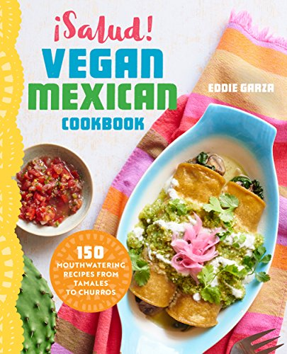 ¡Salud! Vegan Mexican Cookbook: 150 Mouthwatering Recipes from Tamales to Churros (English Edition)