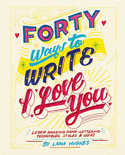 Forty Ways to Write I Love You: Learn amazing hand-lettering techniques, styles and ideas -