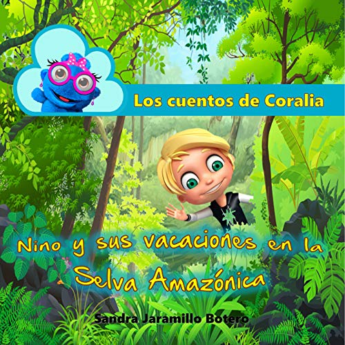 Los cuentos de Coralia: Nino y sus vacaciones en la Selva Amazónica por Sandra Jaramillo Botero